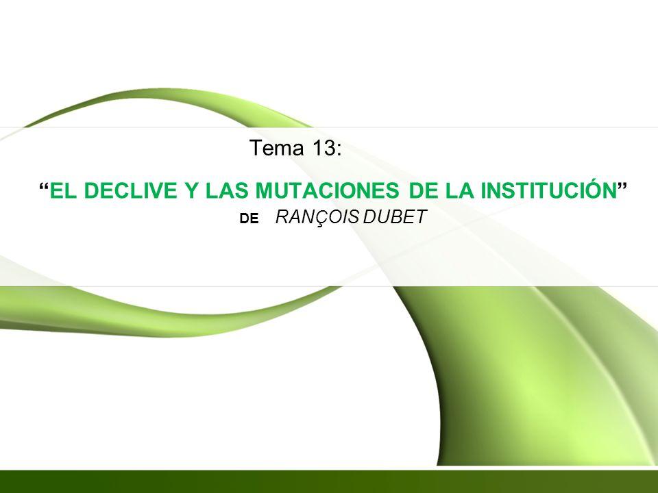 EL DECLIVE Y LAS MUTACIONES DE LA INSTITUCIÓN DE RAN Ç OIS DUBET Tema 13: