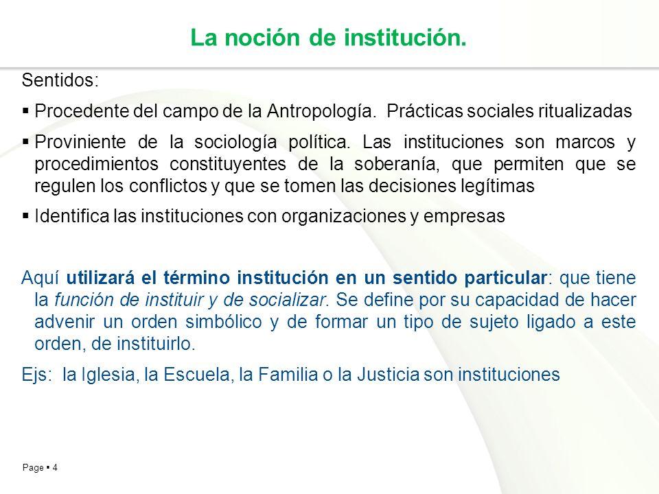 Page 4 La noción de institución. Sentidos: Procedente del campo de la Antropología. Prácticas sociales ritualizadas Proviniente de la sociología polít