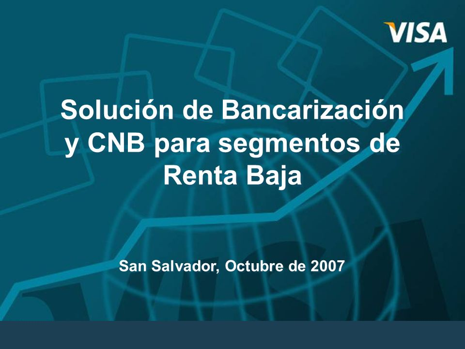 Solución de Bancarización y CNB para segmentos de Renta Baja Solución de Bancarización y CNB para segmentos de Renta Baja San Salvador, Octubre de 200