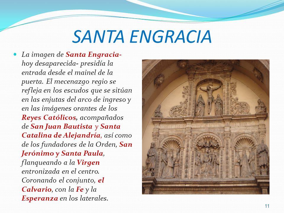 SANTA ENGRACIA La imagen de Santa Engracia- hoy desaparecida- presidía la entrada desde el mainel de la puerta. El mecenazgo regio se refleja en los e