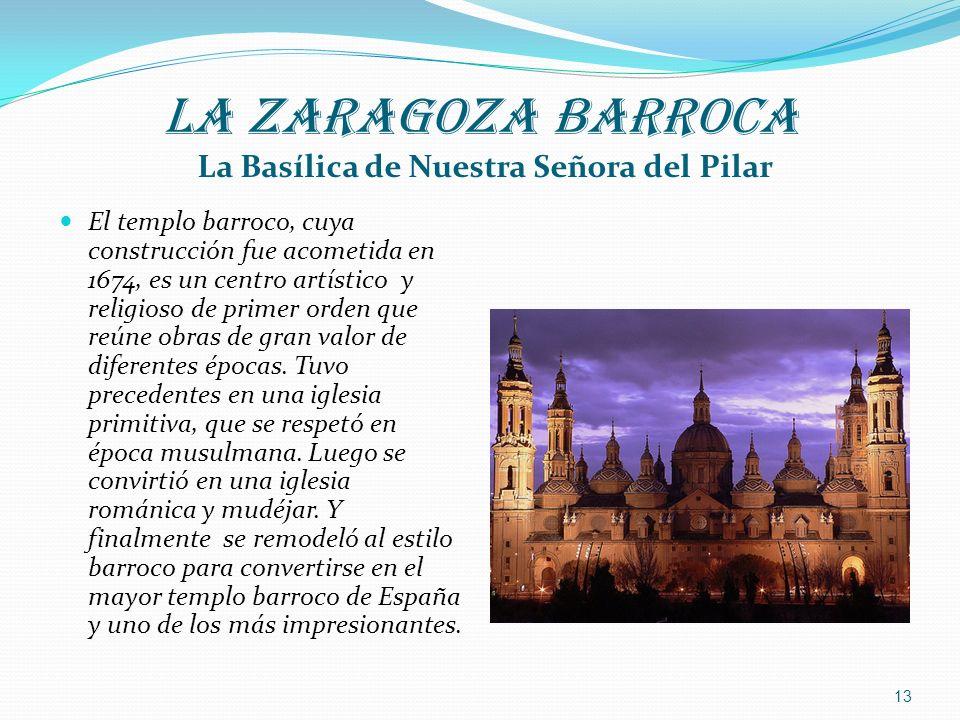 LA ZARAGOZA BARROCA La Basílica de Nuestra Señora del Pilar El templo barroco, cuya construcción fue acometida en 1674, es un centro artístico y relig