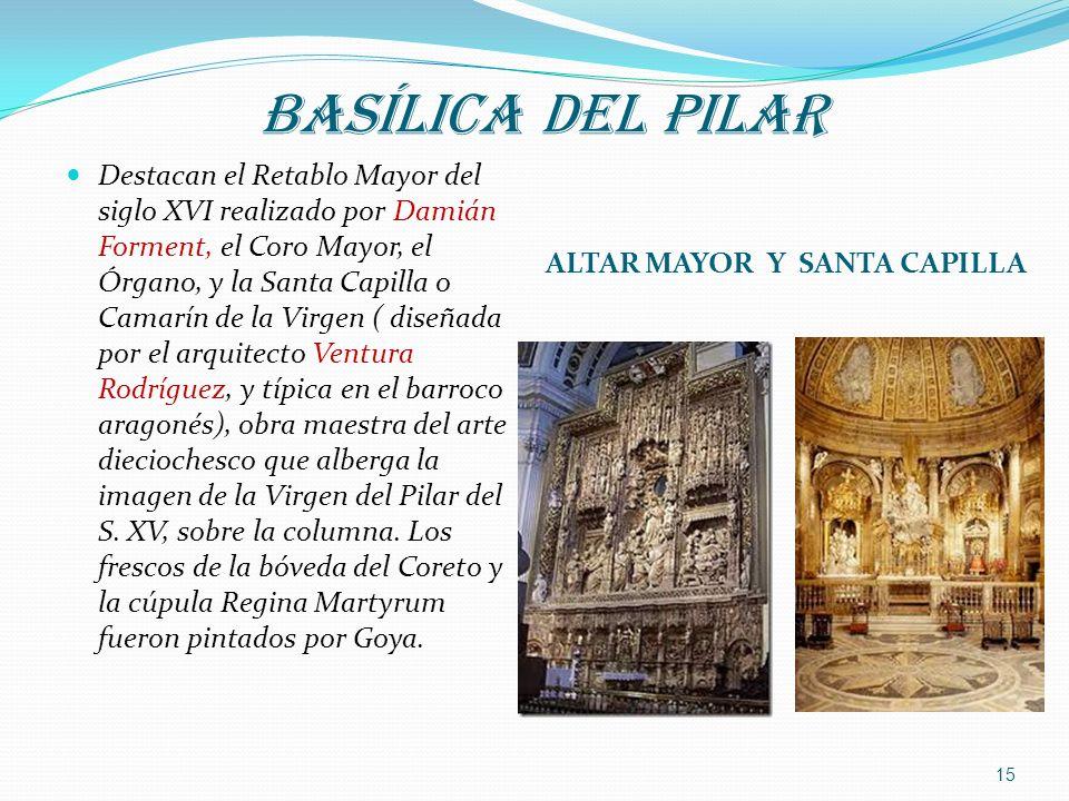 BASÍLICA DEL PILAR ALTAR MAYOR Y SANTA CAPILLA Destacan el Retablo Mayor del siglo XVI realizado por Damián Forment, el Coro Mayor, el Órgano, y la Sa