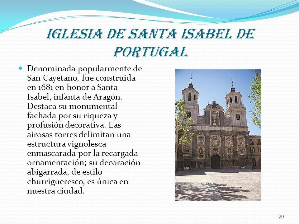 IGLESIA DE SANTA ISABEL DE PORTUGAL Denominada popularmente de San Cayetano, fue construida en 1681 en honor a Santa Isabel, infanta de Aragón. Destac