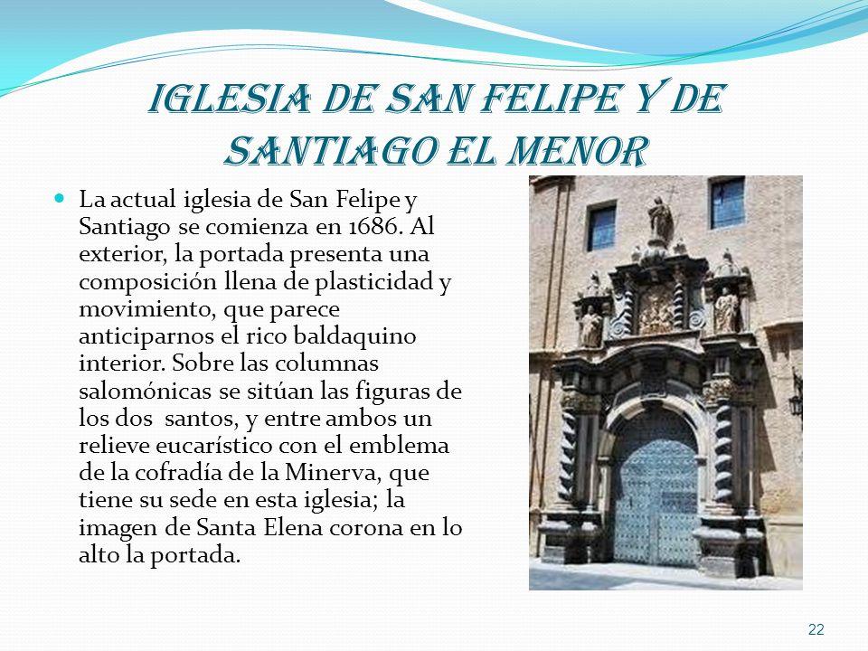 IGLESIA DE SAN FELIPE Y DE SANTIAGO EL MENOR La actual iglesia de San Felipe y Santiago se comienza en 1686. Al exterior, la portada presenta una comp
