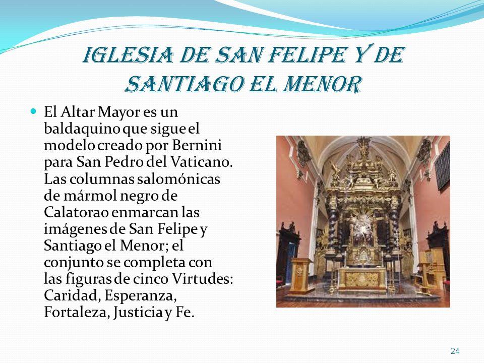 IGLESIA DE SAN FELIPE Y DE SANTIAGO EL MENOR El Altar Mayor es un baldaquino que sigue el modelo creado por Bernini para San Pedro del Vaticano. Las c