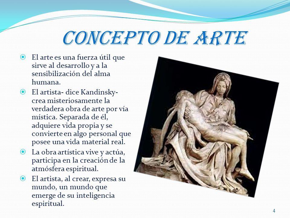 CONCEPTO DE ARTE El arte es una fuerza útil que sirve al desarrollo y a la sensibilización del alma humana. El artista- dice Kandinsky- crea misterios