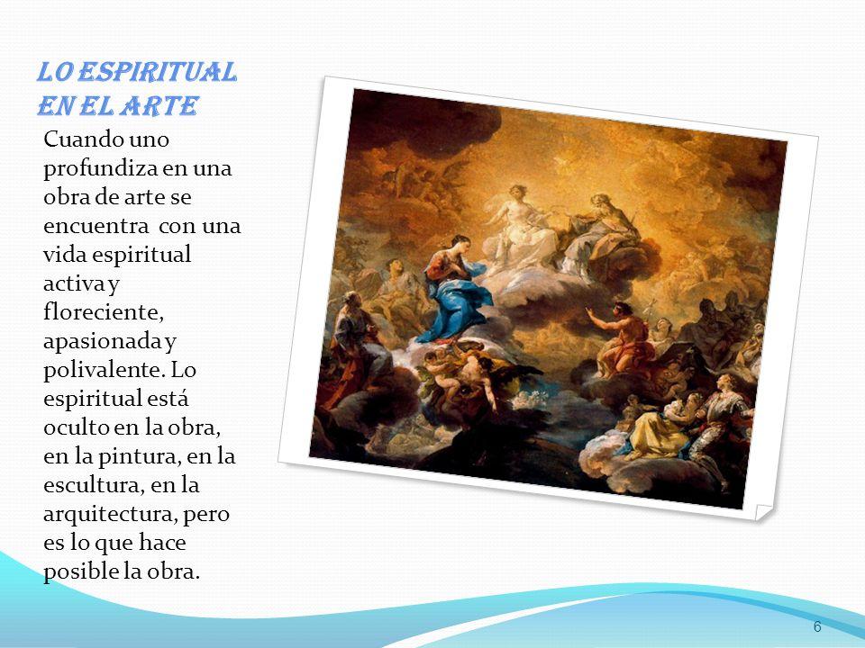 Lo espiritual en el arte Cuando uno profundiza en una obra de arte se encuentra con una vida espiritual activa y floreciente, apasionada y polivalente