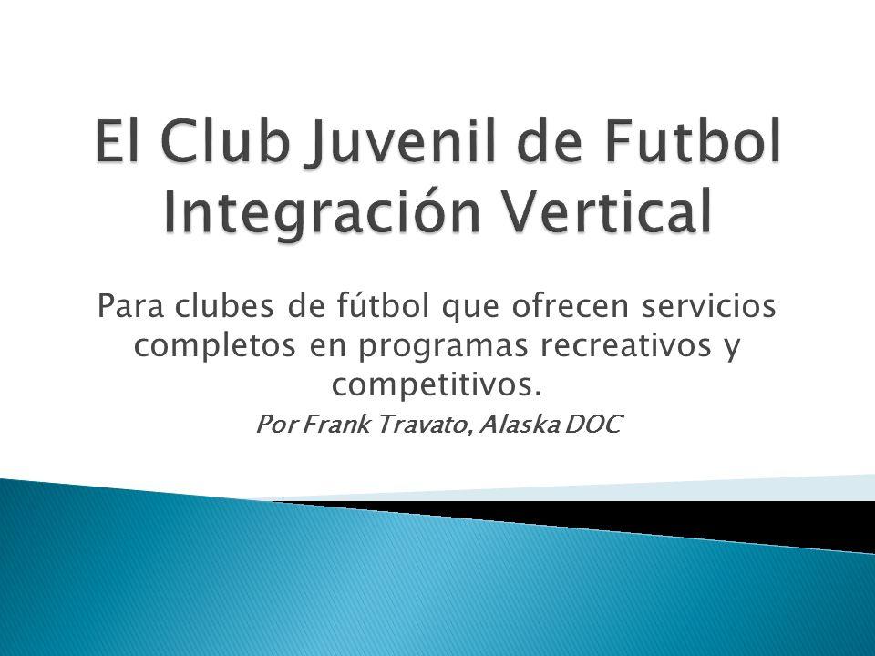 Para clubes de fútbol que ofrecen servicios completos en programas recreativos y competitivos. Por Frank Travato, Alaska DOC