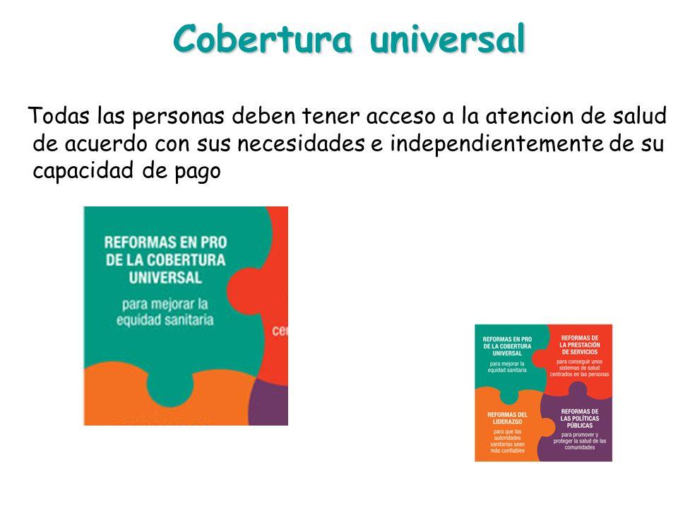 Cobertura universal Todas las personas deben tener acceso a la atencion de salud de acuerdo con sus necesidades e independientemente de su capacidad d
