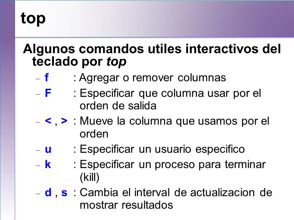 top Algunos comandos utiles interactivos del teclado por top f : Agregar o remover columnas F : Especificar que columna usar por el orden de salida :