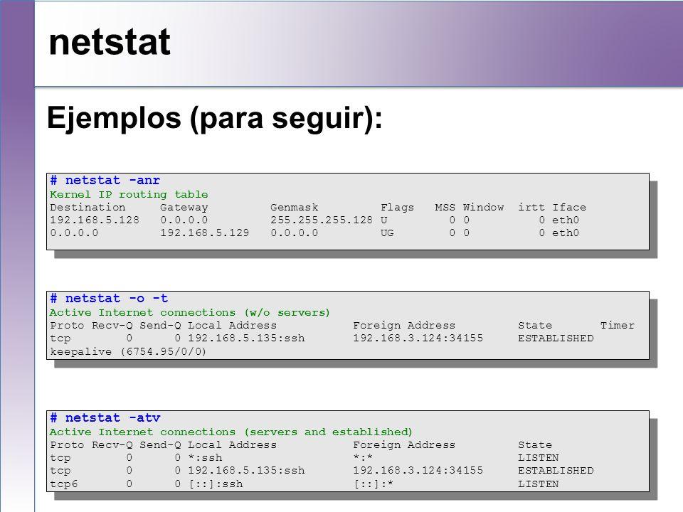 netstat Ejemplos (para seguir): # netstat -anr Kernel IP routing table Destination Gateway Genmask Flags MSS Window irtt Iface 192.168.5.128 0.0.0.0 2