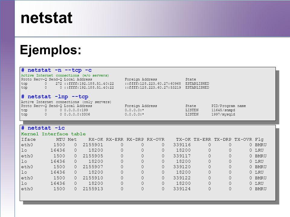 netstat Ejemplos: # netstat -n --tcp -c Active Internet connections (w/o servers) Proto Recv-Q Send-Q Local Address Foreign Address State tcp 0 272 ::