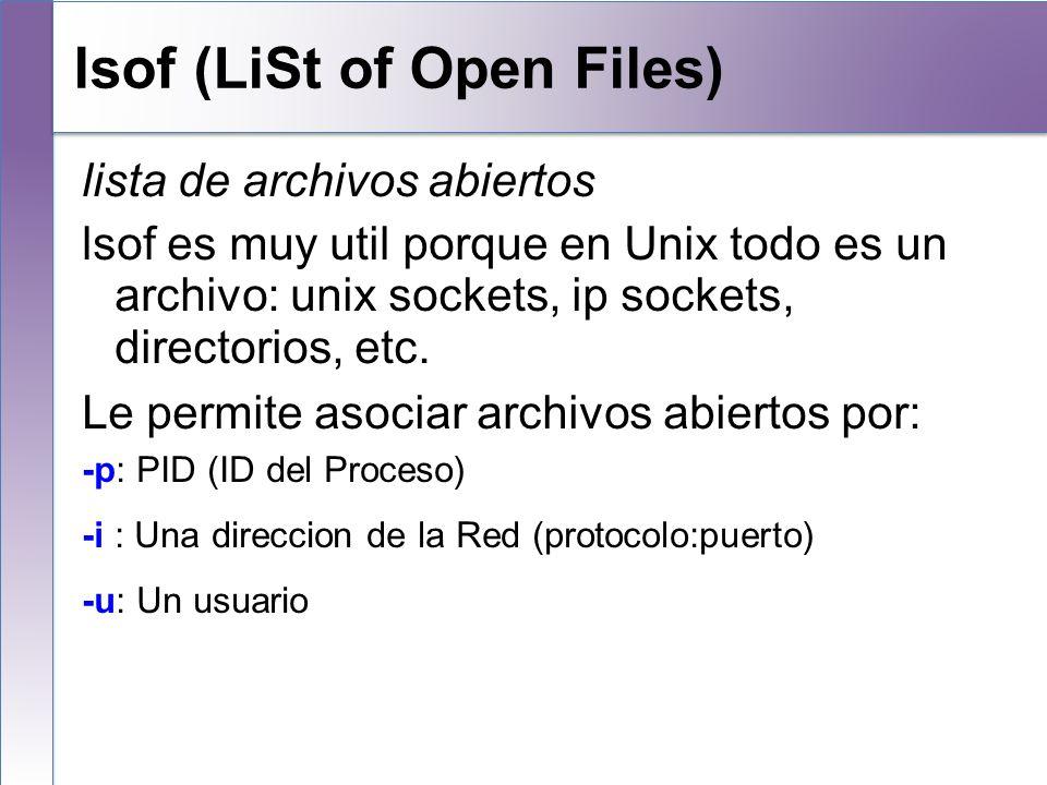 lsof (LiSt of Open Files) lista de archivos abiertos lsof es muy util porque en Unix todo es un archivo: unix sockets, ip sockets, directorios, etc. L