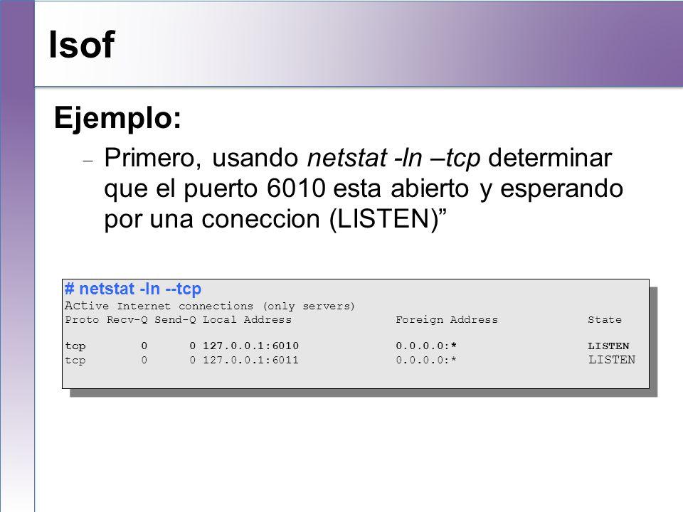 lsof Ejemplo: Primero, usando netstat -ln –tcp determinar que el puerto 6010 esta abierto y esperando por una coneccion (LISTEN) # netstat -ln --tcp A