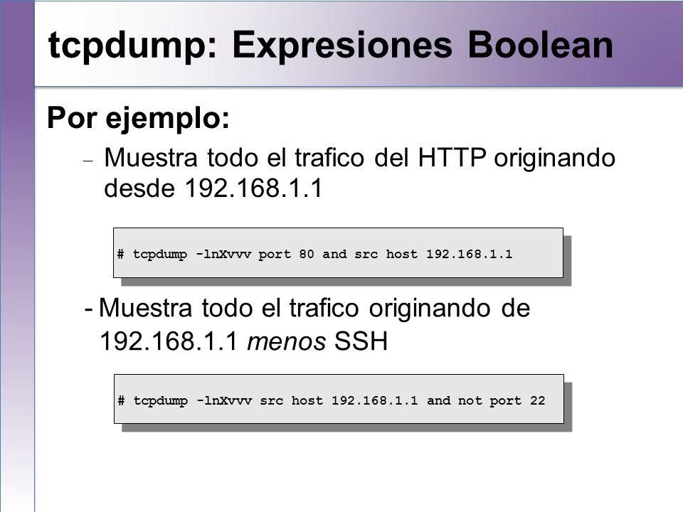 tcpdump: Expresiones Boolean Por ejemplo: Muestra todo el trafico del HTTP originando desde 192.168.1.1 -Muestra todo el trafico originando de 192.168