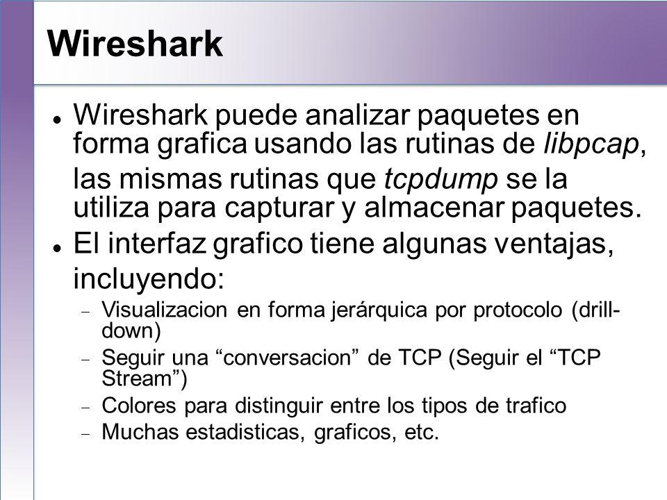 Wireshark Wireshark puede analizar paquetes en forma grafica usando las rutinas de libpcap, las mismas rutinas que tcpdump se la utiliza para capturar