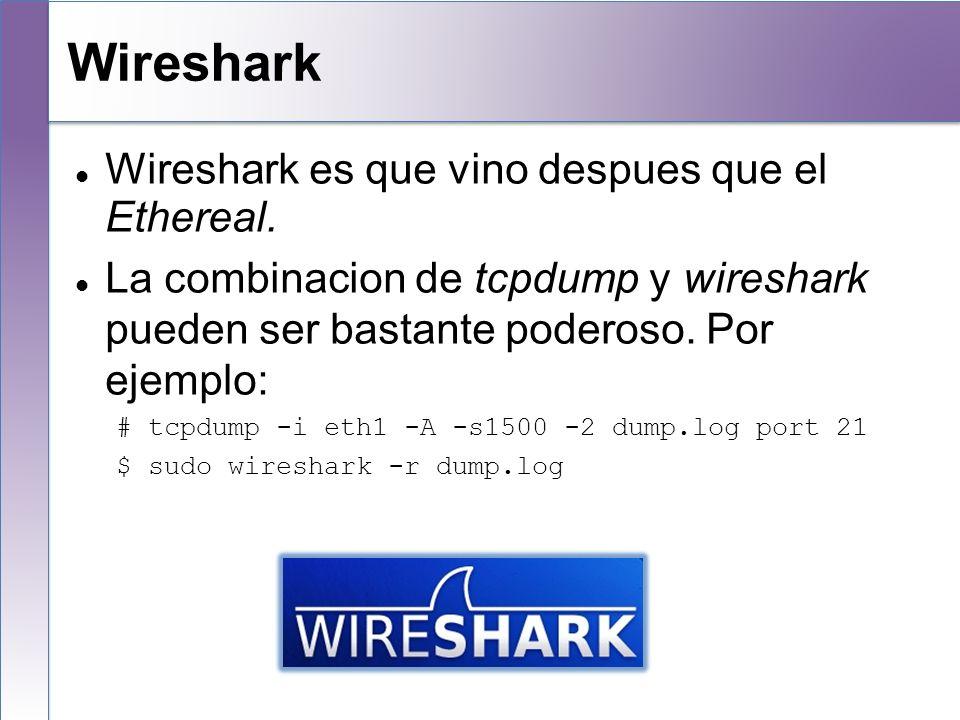 Wireshark Wireshark es que vino despues que el Ethereal. La combinacion de tcpdump y wireshark pueden ser bastante poderoso. Por ejemplo: # tcpdump -i
