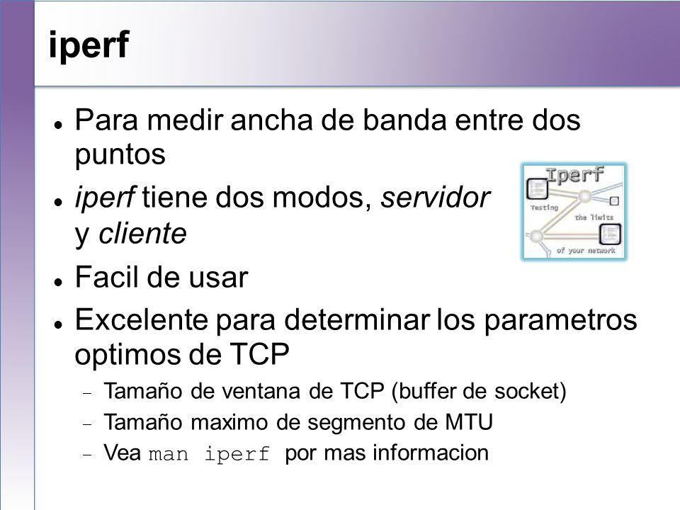 iperf Para medir ancha de banda entre dos puntos iperf tiene dos modos, servidor y cliente Facil de usar Excelente para determinar los parametros opti