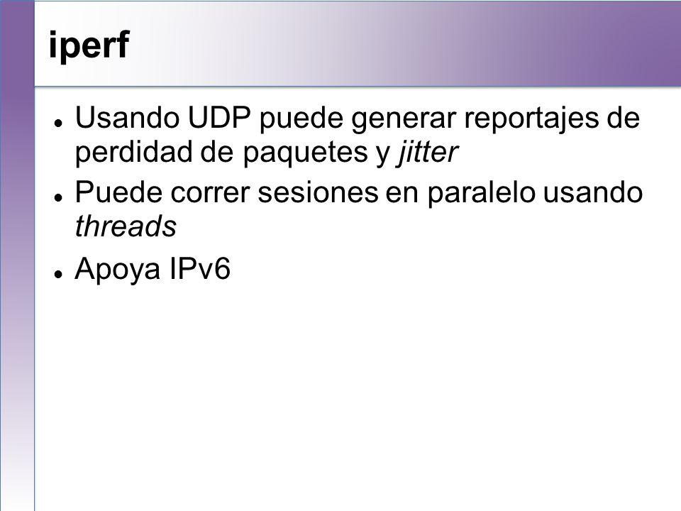 iperf Usando UDP puede generar reportajes de perdidad de paquetes y jitter Puede correr sesiones en paralelo usando threads Apoya IPv6