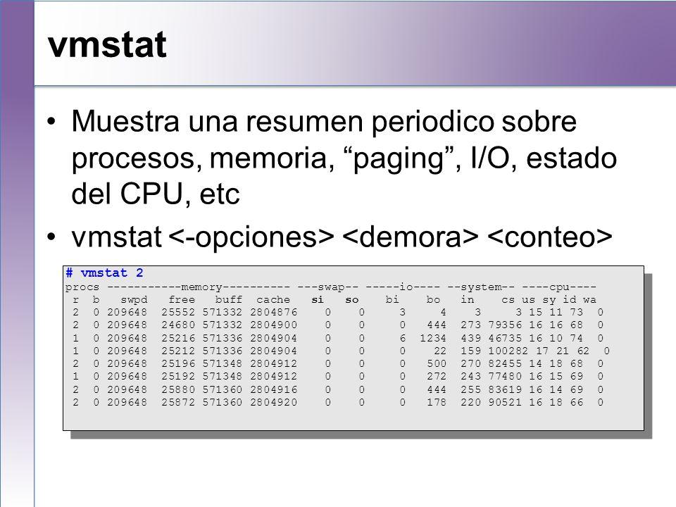 vmstat Muestra una resumen periodico sobre procesos, memoria, paging, I/O, estado del CPU, etc vmstat # vmstat 2 procs -----------memory---------- ---