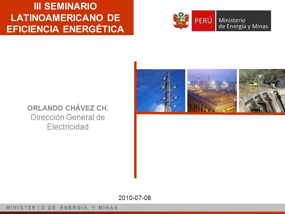 ORLANDO CHÁVEZ CH. Dirección General de Electricidad III SEMINARIO LATINOAMERICANO DE EFICIENCIA ENERGÉTICA M I N I S T E R I O D E E N E R G Í A Y M