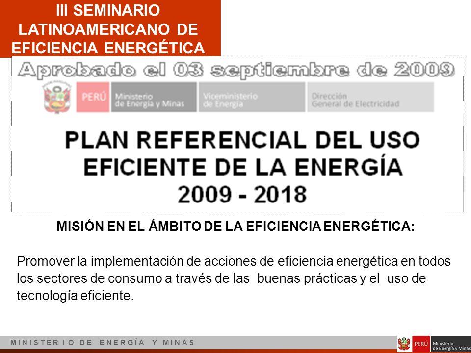 III SEMINARIO LATINOAMERICANO DE EFICIENCIA ENERGÉTICA M I N I S T E R I O D E E N E R G Í A Y M I N A S MISIÓN EN EL ÁMBITO DE LA EFICIENCIA ENERGÉTI