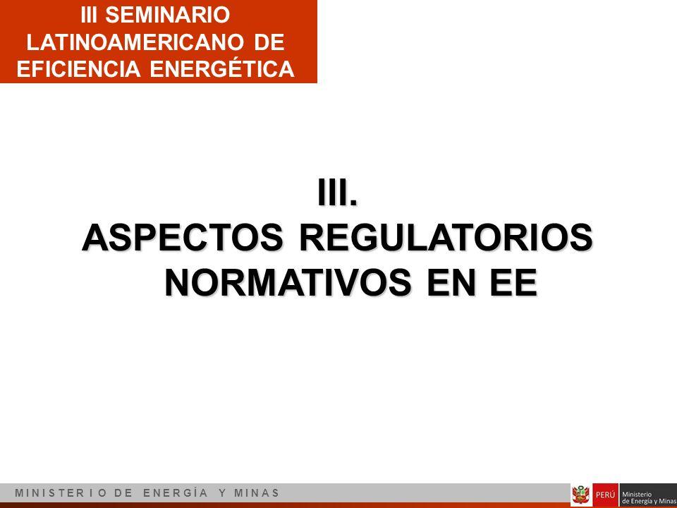 III SEMINARIO LATINOAMERICANO DE EFICIENCIA ENERGÉTICA M I N I S T E R I O D E E N E R G Í A Y M I N A S III. ASPECTOS REGULATORIOS NORMATIVOS EN EE