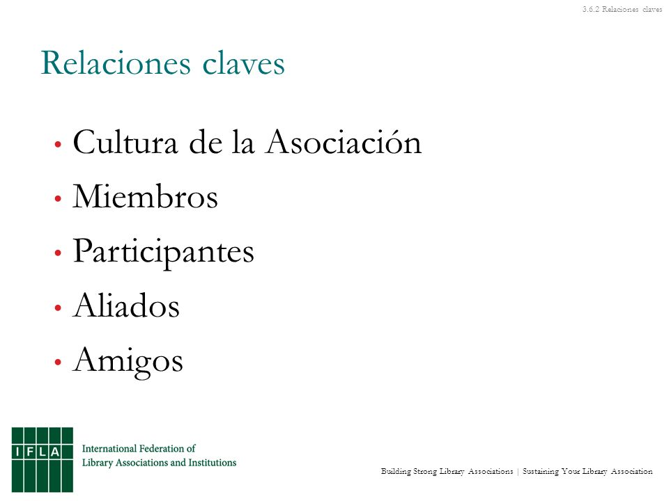Building Strong Library Associations | Sustaining Your Library Association Cultura de la Asociación Miembros Participantes Aliados Amigos Relaciones claves Relaciones claves