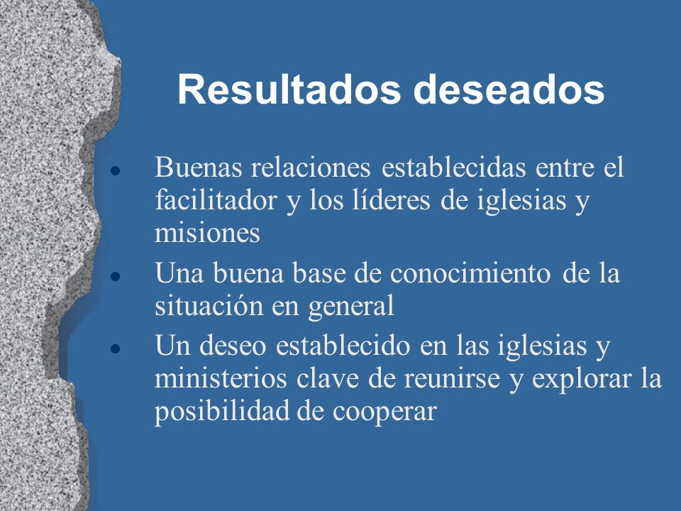 Resultados deseados l Buenas relaciones establecidas entre el facilitador y los líderes de iglesias y misiones l Una buena base de conocimiento de la