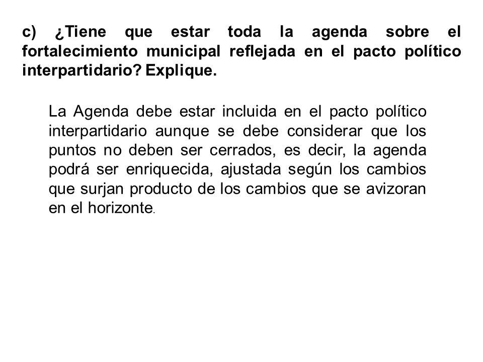 c) ¿Tiene que estar toda la agenda sobre el fortalecimiento municipal reflejada en el pacto político interpartidario? Explique. La Agenda debe estar i