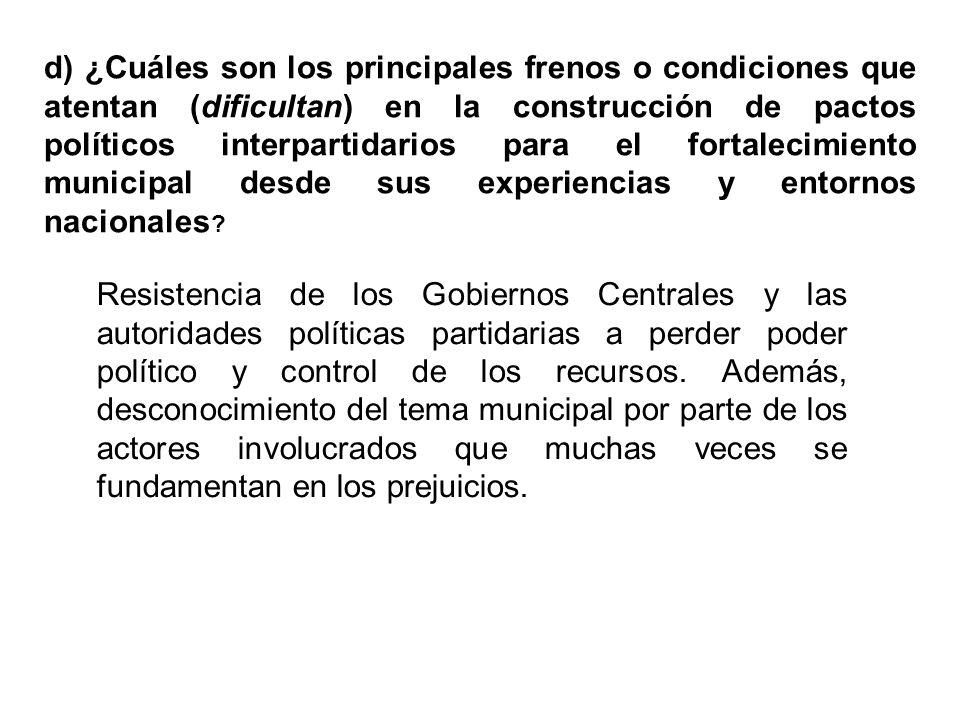 d) ¿Cuáles son los principales frenos o condiciones que atentan (dificultan) en la construcción de pactos políticos interpartidarios para el fortalecimiento municipal desde sus experiencias y entornos nacionales .