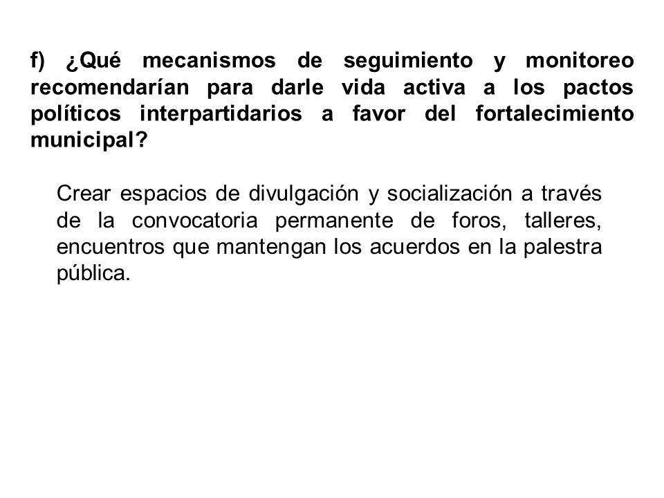 f) ¿Qué mecanismos de seguimiento y monitoreo recomendarían para darle vida activa a los pactos políticos interpartidarios a favor del fortalecimiento municipal.