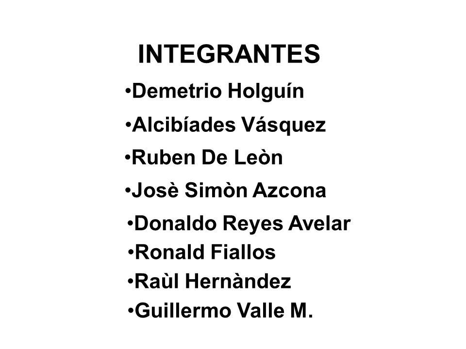 INTEGRANTES Demetrio Holguín Alcibíades Vásquez Ruben De Leòn Josè Simòn Azcona Donaldo Reyes Avelar Ronald Fiallos Raùl Hernàndez Guillermo Valle M.