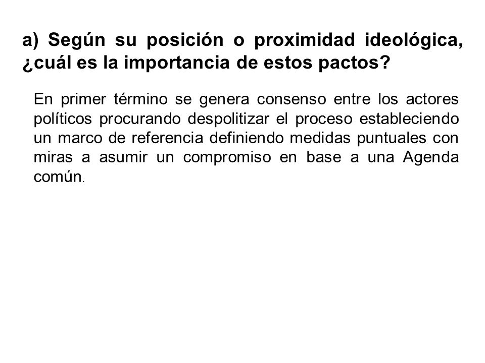 a) Según su posición o proximidad ideológica, ¿cuál es la importancia de estos pactos? En primer término se genera consenso entre los actores político