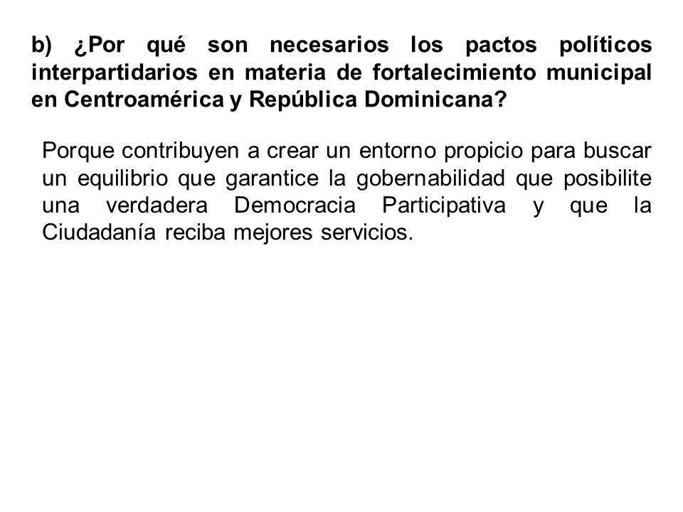 b) ¿Por qué son necesarios los pactos políticos interpartidarios en materia de fortalecimiento municipal en Centroamérica y República Dominicana.