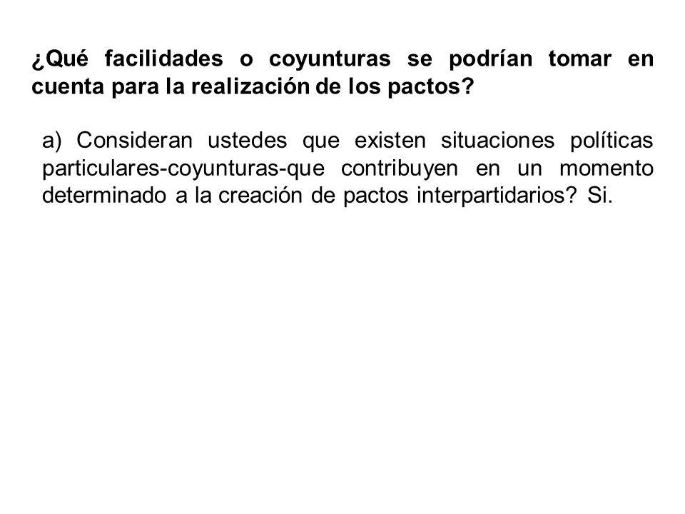 ¿Qué facilidades o coyunturas se podrían tomar en cuenta para la realización de los pactos? a) Consideran ustedes que existen situaciones políticas pa