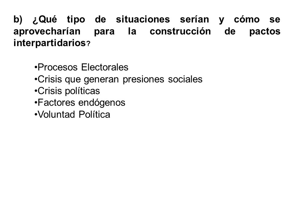 b) ¿Qué tipo de situaciones serían y cómo se aprovecharían para la construcción de pactos interpartidarios ? Procesos Electorales Crisis que generan p