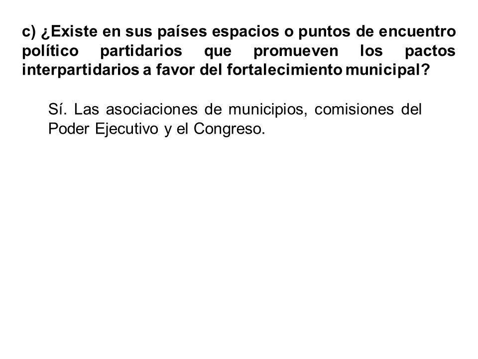 c) ¿Existe en sus países espacios o puntos de encuentro político partidarios que promueven los pactos interpartidarios a favor del fortalecimiento municipal.