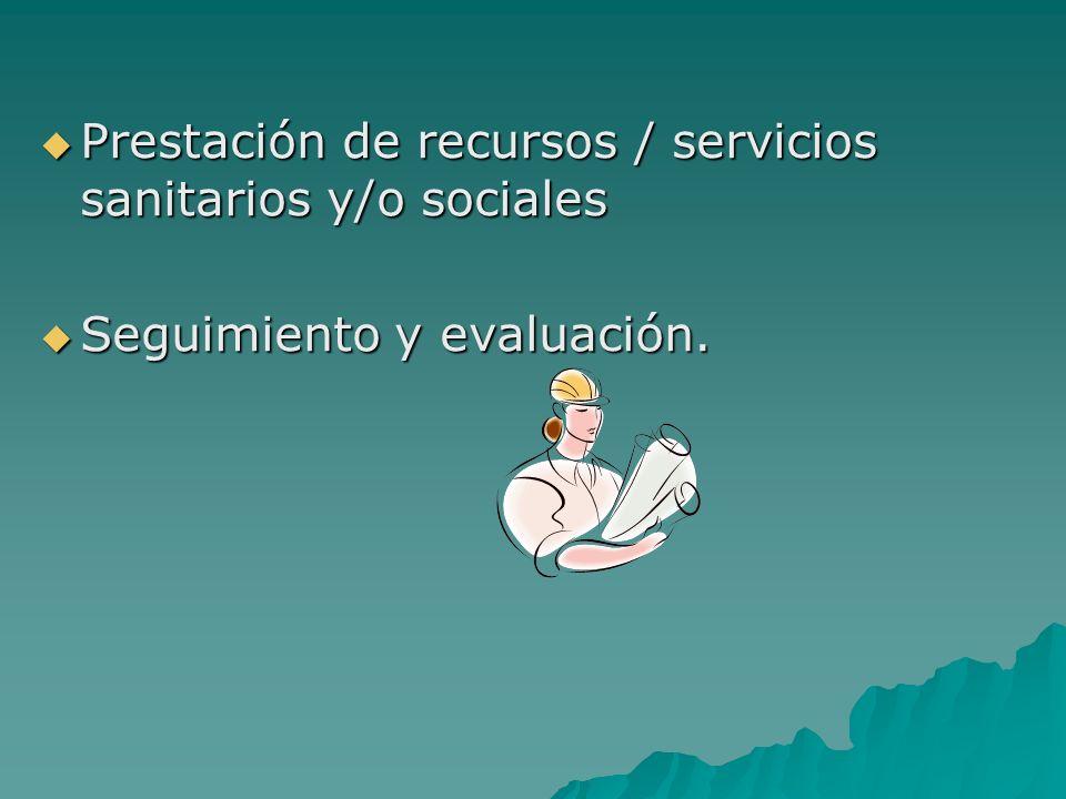 Prestación de recursos / servicios sanitarios y/o sociales Prestación de recursos / servicios sanitarios y/o sociales Seguimiento y evaluación. Seguim