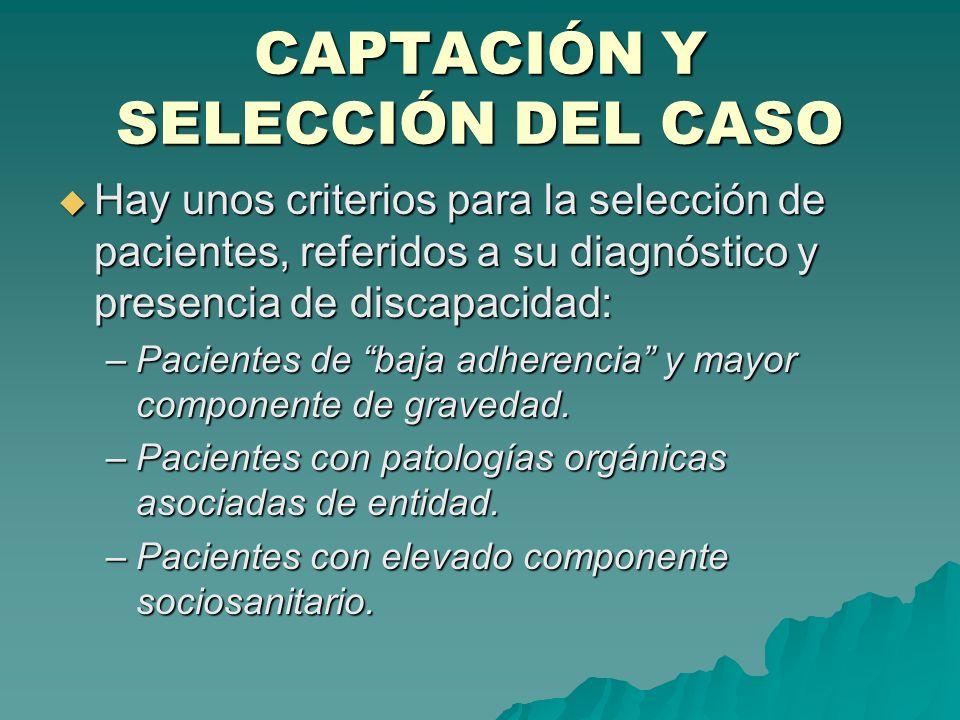 CAPTACIÓN Y SELECCIÓN DEL CASO Hay unos criterios para la selección de pacientes, referidos a su diagnóstico y presencia de discapacidad: Hay unos cri