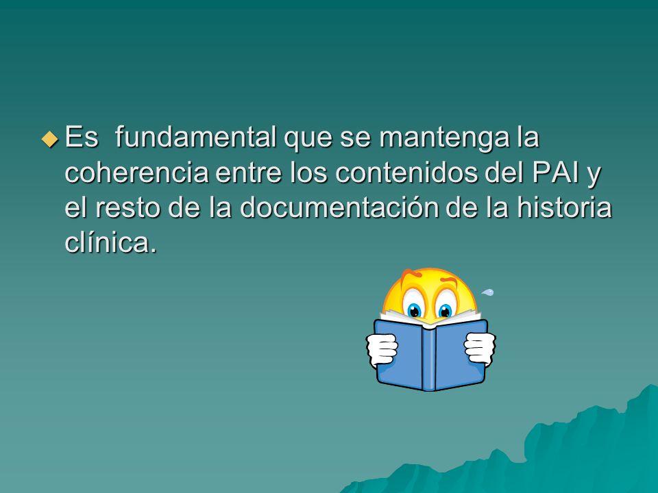 Es fundamental que se mantenga la coherencia entre los contenidos del PAI y el resto de la documentación de la historia clínica. Es fundamental que se