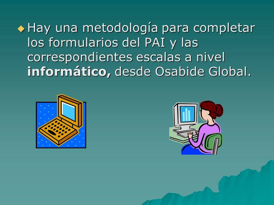 Hay una metodología para completar los formularios del PAI y las correspondientes escalas a nivel informático, desde Osabide Global. Hay una metodolog