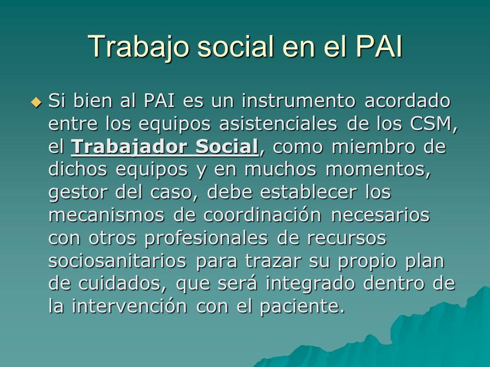Trabajo social en el PAI Si bien al PAI es un instrumento acordado entre los equipos asistenciales de los CSM, el Trabajador Social, como miembro de d