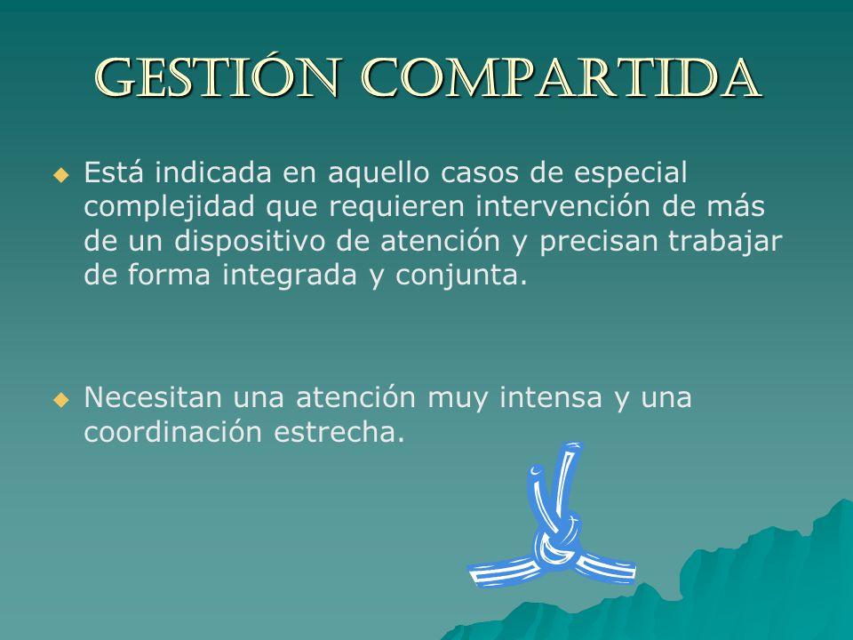 GESTIÓN COMPARTIDA Está indicada en aquello casos de especial complejidad que requieren intervención de más de un dispositivo de atención y precisan t