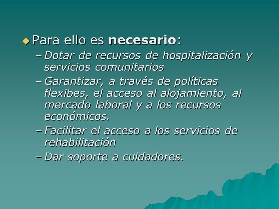 Para ello es necesario: Para ello es necesario: –Dotar de recursos de hospitalización y servicios comunitarios –Garantizar, a través de políticas flex