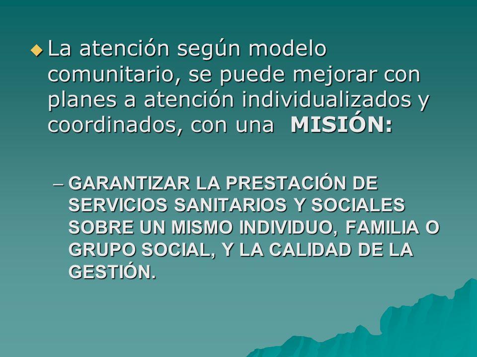 La atención según modelo comunitario, se puede mejorar con planes a atención individualizados y coordinados, con una MISIÓN: La atención según modelo