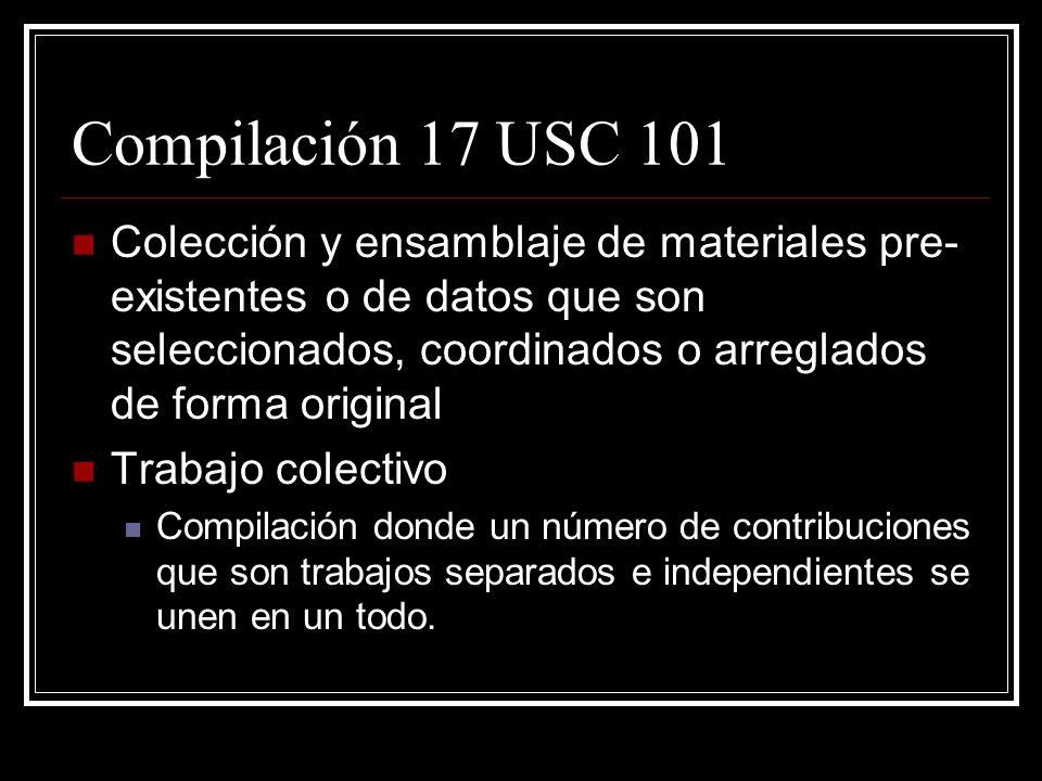 Compilación 17 USC 101 Colección y ensamblaje de materiales pre- existentes o de datos que son seleccionados, coordinados o arreglados de forma original Trabajo colectivo Compilación donde un número de contribuciones que son trabajos separados e independientes se unen en un todo.