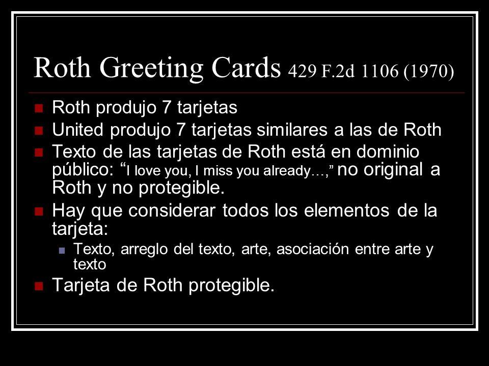 Roth Greeting Cards 429 F.2d 1106 (1970) Roth produjo 7 tarjetas United produjo 7 tarjetas similares a las de Roth Texto de las tarjetas de Roth está en dominio público: I love you, I miss you already…, no original a Roth y no protegible.