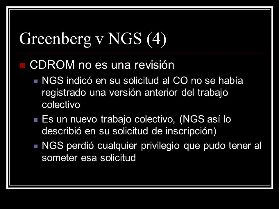 Greenberg v NGS (4) CDROM no es una revisión NGS indicó en su solicitud al CO no se había registrado una versión anterior del trabajo colectivo Es un nuevo trabajo colectivo, (NGS así lo describió en su solicitud de inscripción) NGS perdió cualquier privilegio que pudo tener al someter esa solicitud