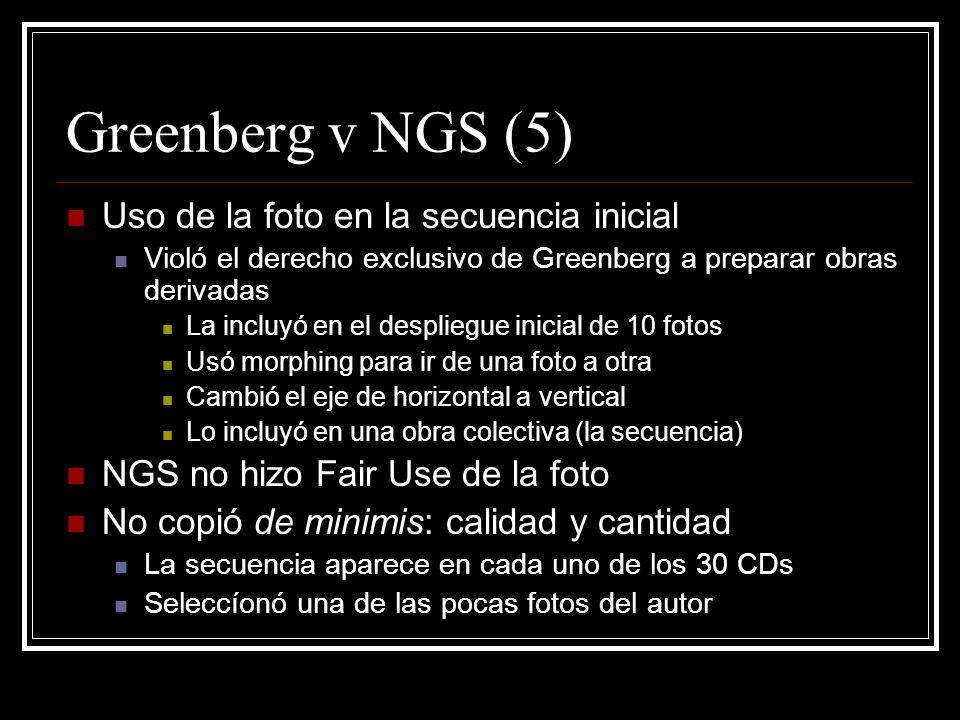 Greenberg v NGS (5) Uso de la foto en la secuencia inicial Violó el derecho exclusivo de Greenberg a preparar obras derivadas La incluyó en el despliegue inicial de 10 fotos Usó morphing para ir de una foto a otra Cambió el eje de horizontal a vertical Lo incluyó en una obra colectiva (la secuencia) NGS no hizo Fair Use de la foto No copió de minimis: calidad y cantidad La secuencia aparece en cada uno de los 30 CDs Seleccíonó una de las pocas fotos del autor